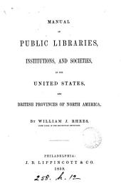 Manual of Public Libraries, Institutions, and Societies: In the United States, and British Provinces of North America, Volume 2