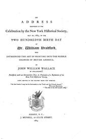 An Address Delivered at the Celebration by the New York Historical Society, May 20, 1863, of the Two Hundredth Birth Day of Mr. William Bradford: Who Introduced the Art of Printing Into the Middle Colonies of British America