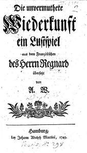 Le Retour imprévu. Die unvermuthete Wiederkunft, ein Lustspiel in one act and in prose aus dem französischen des Herrn Regnard übersetzt von A. W.