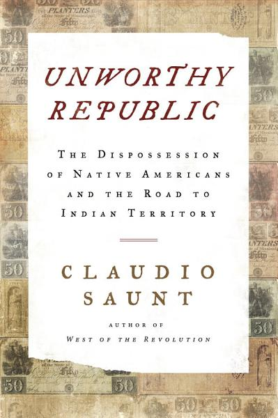 Download Unworthy Republic  The Dispossession of Native Americans and the Road to Indian Territory Book