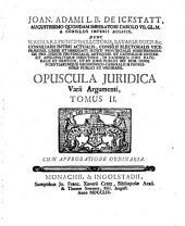 Opuscula iuridica varii argumenti: Antea Wirceburgi seorsim edita, iam vero ob raritatem, & Virorum doctissimorum desiderium collecta. Cum Indice locupletissimo. 2