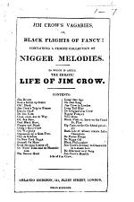 Jim Crow's Vagaries, or, Black flights of fancy: containing a choice collection of nigger melodies. To which is added, the erratic life of Jim Crow