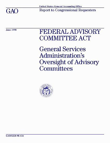 Federal Advisory Committee Act General Services Administration s oversight of advisory committees   report to congressional requesters PDF