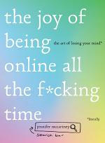 The Joy of Being Online All the F*cking Time: The Art of Losing Your Mind (Literally)