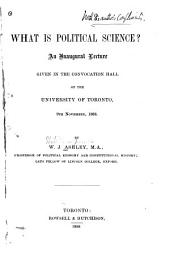 What is Political Science?: An Inaugural Lecture Given in the Convocation Hall of the University of Toronto, 9th November, 1888