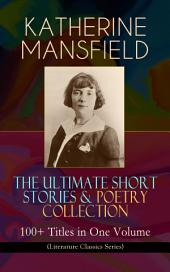 KATHERINE MANSFIELD – The Ultimate Short Stories & Poetry Collection: 100+ Titles in One Volume (Literature Classics Series): Prelude, Bliss, At the Bay, The Garden Party, A Birthday, Poems at the Villa Pauline, Child Verses and many more