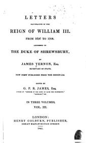 Letters Illustrative of the Reign of William III, from 1696 to 1708: Addressed to the Duke of Shrewsbury, Volume 3