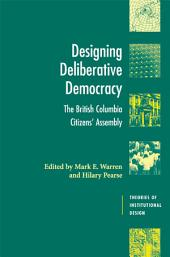 Designing Deliberative Democracy: The British Columbia Citizens' Assembly