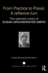 From Practice to Praxis: A reflexive turn: The selected works of Susan Groundwater-Smith