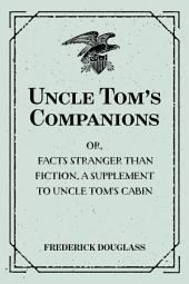 Uncle Tom's Companions: Or, Facts Stranger than Fiction. A Supplement to Uncle Tom's Cabin: Being Startling Incidents in the Lives of Celebrated Fugitive Slaves