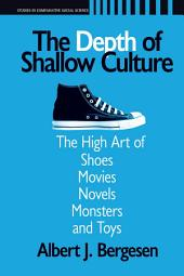 Depth of Shallow Culture: The High Art of Shoes, Movies, Novels, Monsters, and Toys