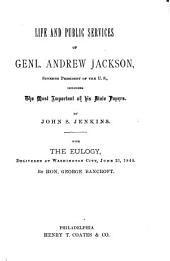 Life and Public Services of Genl. Andrew Jackson: Seventh President of the U.S., Including the Most Important of His State Papers