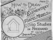 How to draw elementary forms, models and familiar objects, 150 studies in freehand