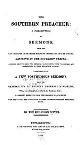 The Southern Preacher: A Collection of Sermons, from the Manuscripts of Several Eminent Ministers of the Gospel Residing in the Southern States. Carefully Selected from the Original Manuscripts ... Together with a Few Post-humous Sermons, from the Manuscripts of Eminent Deceased Ministers, Who, when Living, Had Resided in the Southern States. Carefully Selected from the Original Manuscripts ...