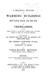 A Practical Treatise on Warming Buildings by Hot Water, Steam, and Hot Air: On Ventilation and the Various Methods of Distributing Artificial Heat, and Their Effect on Animal and Vegetable Physiology. To which are Added an Inquiry Into the Laws of Radiant and Conducted Heat, the Chemical Constitution of Coal, and the Combustion of Smoke ...
