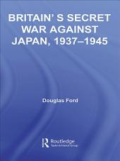 Britain's Secret War against Japan, 1937-1945