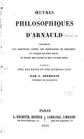 Œuvres philosophiques d' Arnauld: comprenant les Objections contre les Méditations de Descartes, La logique de Port-Royal, le traité Des vraies et des fausses idées et des notes et une introduction