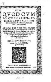 Ex Tit. Quod Cum eo, Qui In Aliena Potest. &c. Atque Aliis Inde dependentibus & adfinibus, mutuatæ Iuris Conclusiones: Ad Quas ... Præsidio ... D. Marsilij Koch, & D. Henrico Wißveldt ... approbata consuetudine respondebit, Hermannus Heshusius ; Anno M. D. LXXXIX. 4. mensis Maij