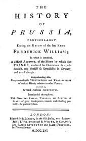 The History of Prussia: Particularly During the Reign of the Late King Frederick William; in which is Contained, a Distinct Account, of the Means by which that Prince, Rendered His Dominions So Considerable, ... Interspersed Throughout, with Original Papers, Treaties, and Letters of State, ...
