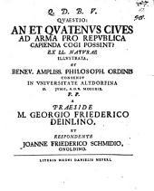 Quaestio: An et quatenus cives ad arma pro republica capienda cogi possint? ex LL. naturae illustrata