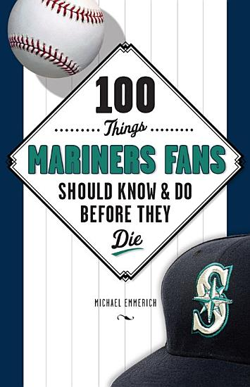 100 Things Mariners Fans Should Know   Do Before They Die PDF