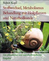 Stoffwechsel, Metabolismus - Behandlung mit Pflanzenheilkunde (Phytotherapie), Akupressur und Wasserheilkunde: Ein pflanzlicher und naturheilkundlicher Ratgeber