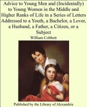 Advice to Young Men and (incidentally) to Young Women in the Middle & Higher Ranks of Life: In a Series of Letters Addressed to a Youth, a Bachelor, a Lover, a Husband, a Father, a Citizen, Or a Subject