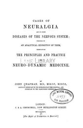 Cases of Neuralgia and of Other Diseases of the Nervous System: Preceded by an Analytical Exposition of Them, Exemplifying the Principles and Practice of Neuro-dynamic Medicine