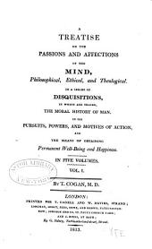 A Treatise on the Passions and Affections of the Mind, Philosophical, Ethical, and Theological: In a Series of Disquisitions, in which are Traced, the Moral History of Man, in His Pursuits, Powers, and Motives of Action, and the Means of Obtaining Permanent Well-being and Happiness, Volume 1