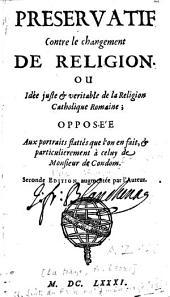 Préservatif contre le changement de religion ou idée juste et véritable de la religion catholique romaine opposée aux portraits flattés que l'on en fait et particulièrement à celuy de Monsieur de Condom