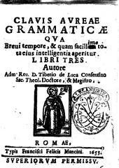 Clauis aureae grammaticæ qua breui tempore, & quam facillem  ! tota eius intelligentia aperitur. Libri tres. Autore adm. reu. d. Tiberio de Luca Cosentino ..