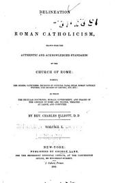 Delineation of Roman Catholicism: Drawn from the Authentic and Acknowledged Standards of the Church of Rome: Namely, Her Creeds, Catechisms, Decisions of Councils, Papal Bulls, Roman Catholic Writers, the Records of History, Etc., Etc.: in which the Peculiar Doctrines, Morals, Government, and Usages of the Church of Rome are Stated, Treated at Large, and Confuted, Volume 1