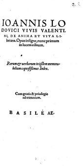 Ioannis Lodovici Vivis Valentini De Anima Et Vita: Libri tres : Opus insigne, nunc primum in lucem editum ; Rerum et uerborum in ijsdem memorabilium copiosißimus Index