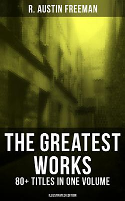 The Greatest Works of R  Austin Freeman  80  Titles in One Volume  Illustrated Edition  PDF