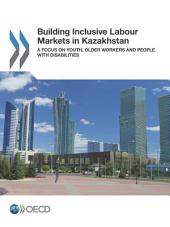 Building Inclusive Labour Markets in Kazakhstan A Focus on Youth, Older Workers and People with Disabilities: A Focus on Youth, Older Workers and People with Disabilities
