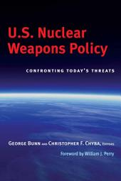 U.S. Nuclear Weapons Policy: Confronting Today's Threats