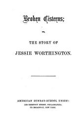 Broken cisterns: or, The story of Jessie Worthington
