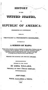 History of the United States, Or Republic of America: Exhibited in Connexion with Its Chronology & Progressive Geography; by Means of a Series of Maps ... Designed for Schools and Private Libraries ...