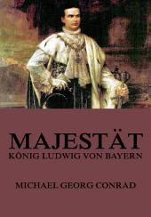 Majestät - König Ludwig von Bayern: eBook Edition