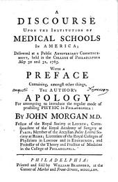 A discourse upon the institution of medical schools in America: delivered at a public anniversary commencement, held in the College of Philadelphia, May 30 and 31, 1765. With a preface containing, amongst other things, the author's apology for attempting to introduce the regular mode of practising physic in Philadelphia