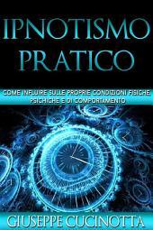 Ipnotismo pratico - come influire sulle nostre condizioni fisiche, psichiche e di comportamento