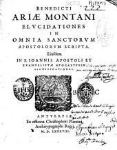 Benedicti Ariae Montani Elucidationes in omnia Sanctorum Apostolorum scripta: eiusdem in S. Ioannis Apostoli et Euangelistae Apocalypsin significationes
