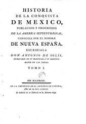 Historia de la conquista de Mexico: poblacio y progresos de la America septentrional, conocida por el nombre de nueva Espana. Escribiala Don Antonio de Solis, ...