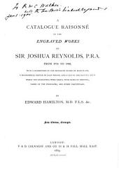 A Catalogue Raisonné of the Engraved Works of Sir Joshua Reynolds, P. R. A., from 1755-1822: With a Description of the Different States of Each Plate, a Biographical Sketch of Each Person, and a List of the Pictures from which the Engravings Were Taken, with Dates of Painting, Names of the Possessors, and Other Particulars