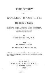 The Story of a Working Man's Life: With Sketches of Travel in Europe, Asia, Africa, and America, as Related by Himself