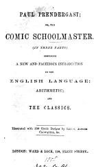 Paul Prendergast; or, The comic schoolmaster, comprising a new and facetious introduction to the English language [The comic English grammar]; arithmetic [The comic cocker]; and the classics [The comic Eton grammar. 3 pt.].