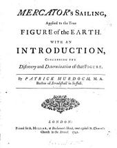 Mercator's Sailing, Applied to the True Figure of the Earth. With an Introduction, Concerning the Discovery and Determination of that Figure. By Patrick Murdoch, ...