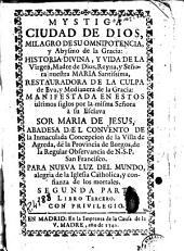 Mystica ciudad de Dios, milagro de su omnipotencia, y abysmo de la gracia: historia divina y vida de la Virgen Madre de Dios ...