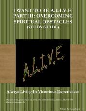 (Study Guide) I WANT TO BE A.L.I.V.E. PART III: OVERCOMING SPIRITUAL OBSTACLES