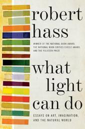 What Light Can Do: Essays on Art, Imagination, and the Natural World